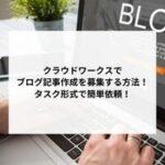 クラウドワークスでブログ記事作成を募集する簡単な方法!タスク形式で簡単依頼!